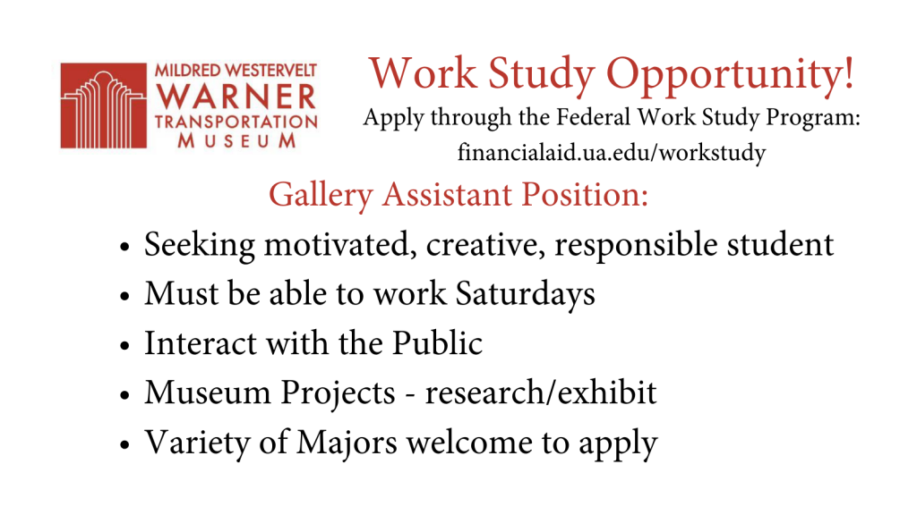 The Mildred Westervelt Warner Transportation Museum is looking for a new Gallery Assistant! The position requires a University of Alabama student, who is motivated, creative, and responsible, is able to work on Saturdays, able to interact with the public, and is willing to help out with museum projects. A variety of majors are welcome to apply.